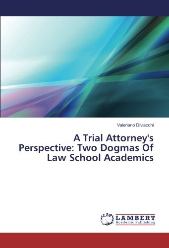 A Trial Attorney's Perspective: Two Dogmas Of Law School Academics